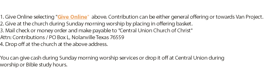 "1. Give Online selecting ""Give Online"" above. Contribution can be either general offering or towards Van Project. 2. Give at the church during Sunday morning worship by placing in offering basket. 3. Mail check or money order and make payable to ""Central Union Church of Christ"" 